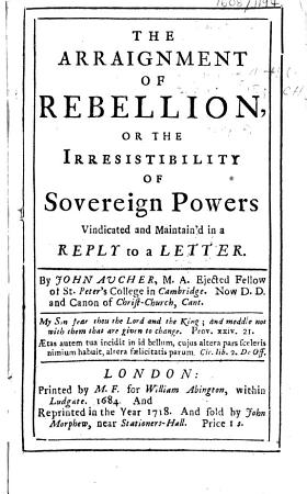 The Arraignment of Rebellion  Or The Irresistibility of Sovereign Powers Vindicated and Maintain d in a Reply to a Letter PDF