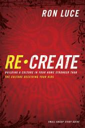 Re-Create Study Guide: Building a Culture in Your Home Stronger Than The Culture Deceiving Your Kids
