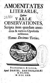 Amoenitates literariae: quibus variae obseruationes, scripta item quaedam anecdota & rariora opuscula exhibentur ; Tomus decimus tertius-[decimus quartus et ultimus]