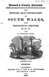 The History and Topography of South Wales, with Biographical Sketches... and a Correct Map