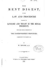 The Rent Digest, Or, The Law and Procedure Relating to Landlord and Tenant in the Bengal Presidency, with More Special Reference to the North-Western Provinces