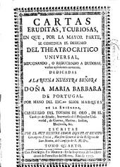Cartas eruditas, y curiosas, en que por la mayor parte se continua el designio del Theatro critico universal, impugnando, o reduciendo a dudosas varias opiniones comunes ...