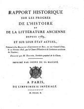 Rapport historique sur les progrès de l'histoire, et de la littérature ancienne, depuis 1789, et sur leur état actuel. [By E. Q. Visconti, A. J. Silvestre de Sacy, G. E. J. Guilhem de Clermont Lodève de Saint Croix, M. J. J. Brial, P. C. Lévesque, P. F. J. Gossellin, C. E. J. P. de Pastoret, and J. M. De Gérando.] Présenté à l'Empereur ... par la Classe d'Histoire, et de Littérature ancienne de l'Institut. Redigé par M. Dacier