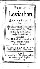The Leviathan Heretical; Or the Charge Exhibited in Parliament Against M. Hobbs, Justified by the Refutation of a Book of His, Entituled the Historical Narration of Heresie and the Punishments Thereof
