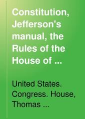 Constitution, Jefferson's Manual, the Rules of the House of Representatives of the ... Congress, and a Digest and Manual of the Rules of Practice of the House of Representatives of the United States
