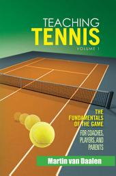 Teaching Tennis Volume 1: The Fundamentals of the Game (For Coaches, Players, and Parents), Volume 1