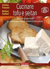Cucinare tofu e seitan: 100 ricette gustose e sane per sostituire senza rimpianti i prodotti di origine animale