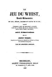 Le jeu du whist: traité elémentaire des lois, règles, maximes et calculs de ce jeu, appuyé d'exemples tirés des meilleures autorités tant de la vieille que de la nouvelle école, depuis Hoyle jusqu'a Matthews, suivi d'observations sur le petit whist
