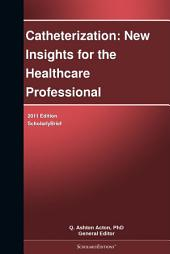 Catheterization: New Insights for the Healthcare Professional: 2011 Edition: ScholarlyBrief