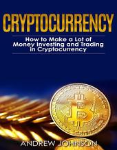 Cryptocurrency: How to Make a Lot of Money Investing and Trading in Cryptocurrency: Unlocking the Lucrative World of Cryptocurrency