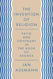 The Invention of Religion: Faith and Covenant in the Book of Exodus