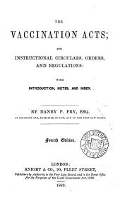 The Vaccination Acts and Instructional Circulars, Orders, and Regulations: With Introduction, Notes, and Index