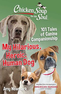 Chicken Soup for the Soul  My Hilarious  Heroic  Human Dog PDF