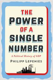 The Power of a Single Number: A Political History of GDP