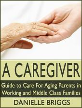 A Caregiver: Guide to Care for Aging Parents in Working and Middle Class Families.