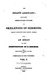 The Pulpit Assistant: Containing Three Hundred Outlines Or Skeletons of Sermons : Chiefly Extracted from Various Authors : with an Essay on the Composition of a Sermon, Volume 1