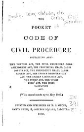 The Pocket Code of Civil Procedure: Containing Also the Debtors Act, the Civil Procedure Code Amendment Act, the Provincial Small Cause Courts Act, the Presidency Small Cause Courts Act, the Indian Registration Act, the Indian Limitation Act, the Stamp Act, the Court Fees' Act, the Suits Valuation Act; with Amendments Up to May, 1889