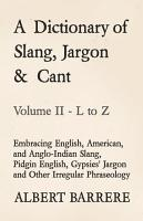 A Dictionary of Slang  Jargon   Cant   Embracing English  American  and Anglo Indian Slang  Pidgin English  Gypsies  Jargon and Other Irregular Phraseology   Volume II   L to Z PDF