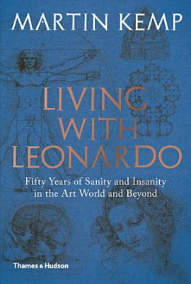 Living with Leonardo  Fifty Years of Sanity and Insanity in the Art World and Beyond