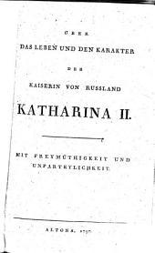 Über das Leben und den Karakter der Kaiserin von Russland Katharina II: mit Freymüthigkeit und Unparteylichkeit