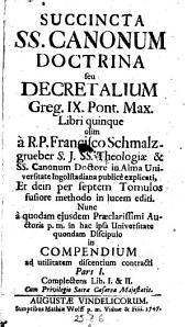 Succincta SS. canonum doctrina seu Decretalium Gregorii IX. Pontificis Maximi libri quinque ... nunc a quodam ... auctoris ... discipulo in compendium ... contracti (etc.)