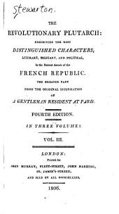 The Revolutionary Plutarch:: Exhibiting the Most Distinguished Characters, Literary, Military, and Political, in the Recent Annals of the French Republic, Volume 3