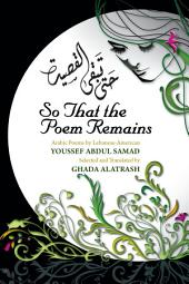 So That the Poem Remains: Arabic Poems by Lebanese-American Youssef Abdul Samad, Selected and Translated by Ghada Alatrash