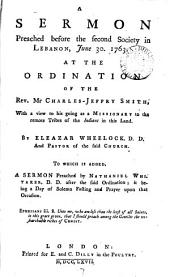 A Sermon Preached Before the Second Society in Lebanon, June 30. 1763: At the Ordination of the Rev. Mr Charles-Jeffry Smith, with a View to His Going as a Missionary ... By Eleazar Wheelock, ... To which is Added, a Sermon Preached by Nathaniel Whitaker, ...