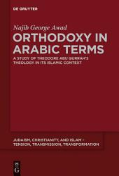 Orthodoxy in Arabic Terms: A Study of Theodore Abu Qurrah's Theology in Its Islamic Context
