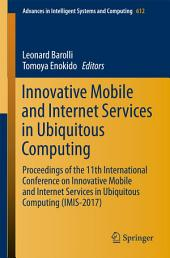 Innovative Mobile and Internet Services in Ubiquitous Computing: Proceedings of the 11th International Conference on Innovative Mobile and Internet Services in Ubiquitous Computing (IMIS-2017)