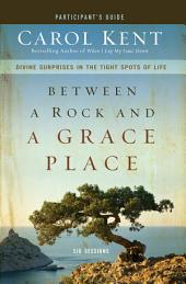 Between a Rock and a Grace Place Participant's Guide: Divine Surprises in the Tight Spots of Life