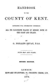 Handbook to the County of Kent: Containing Full Information Concerning All Its Favourite Places of Resort, Both on the Coast and Inland