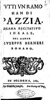 Tutti vn ramo han di pazzia, drama recitatiuo ideale, del signor Giuseppe Berneri romano