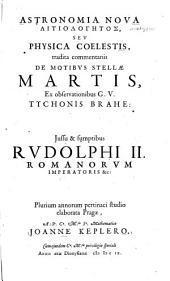 Astronomia Nova Aitiologētos, Sev Physica Coelestis, tradita commentariis De Motibvs Stellae Martis, Ex observationibus G. V. Tychonis Brahe ...