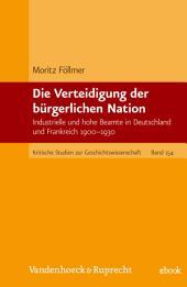 Die Verteidigung der bürgerlichen Nation: Industrielle und hohe Beamte in Deutschland und Frankreich 1900–1930