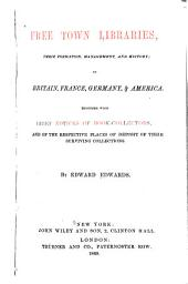 Free Town Libraries, Their Formation, Management, and History: In Britain, France, Germany & America. Together with Brief Notices of Book-collectors, and of the Respective Places of Deposit of Their Surviving Collections