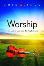 Guidelines for Leading Your Congregation 2013-2016 - Worship: The Gifts of God from the People of God