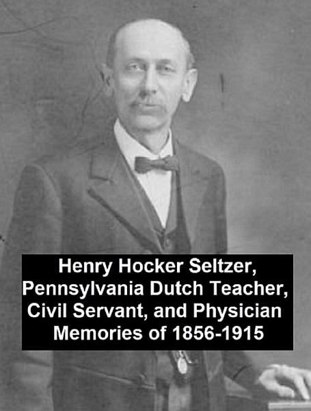 Henry Hocker Seltzer, Pennsylvania Dutch Teacher, Civil Servant, and Physician - Memories of 1856-1915