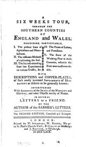 A Six Weeks Tour, Through the Southern Counties of England and Wales: Describing, Particularly, I. The Present State of Agriculture and Manufactures. II. The Different Methods of Cultivating the Soil. III. The Success Attending Some Late Experiments on Various Grasses, &c. IV. The Prices of Labour and Provisions. V. The State of the Working Poor in Those Counties, Wherein the Riots Were Most Remarkable. With Descriptions and Copper-plates, of Such Newly Invented Implements of Husbandry as Deserve to be Generally Known: Interspersed with Accounts of the Seats of the Nobility and Gentry, and Other Objects Worthy of Notice