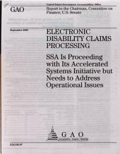 Electronic Disability Claims Processing: SSA Is Proceeding with Its Accelerated Systems Initiative But Needs to Address Operational Issues