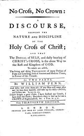 No Cross, No Crown: A Discourse, Shewing the Nature and Discipline of the Holy Cross of Christ; and that the Denial of Self,and Daily Bearing of Christ's Cross, is the Alone Way to the Rest and Kingdom of God. To which are Added, the Living and Dying Testimonies of Many Persons of Fame and Learning, Both of Ancient and Modern Times, in Favour of this Treatise. In Two Parts. By William Penn