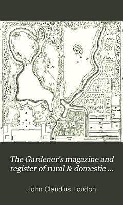 The Gardener s Magazine  and Register of Rural   Domestic Improvement PDF