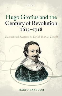 Hugo Grotius and the Century of Revolution  1613 1718 PDF