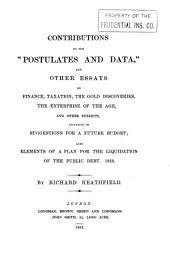 "Contributions to the ""Postulates and data,"" and other essays on finance, taxation, the gold discoveries, the enterprise of the age, and other subjects inclusive of suggestions for a future budget: also elements of a plan for the liquidation of the public debt. 1819"
