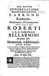 Romana. Beatificationis, & canonizationis ven. servi Dei Roberti S.R.E. Cardinalis Bellarmini ... Memoriale additionale. Super dubio, etc