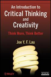An Introduction to Critical Thinking and Creativity: Think More, Think Better