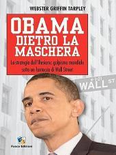 Obama dietro la maschera. La strategia dell'illusione: golpismo mondiale sotto un fantoccio di Wall Street