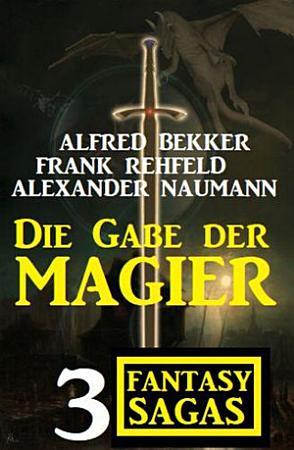 Die Gabe der Magier  3 Fantasy Sagas auf 1500 Seiten PDF