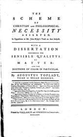 The Scheme of Christian and Philosophical Necessity Asserted: In Opposition to Mr. John Wesley's Tract on that Subject. With a Dissertation Concerning the Sensible Qualities of Matter: and the Doctrine of Color in Particular