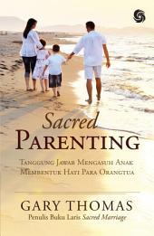 Sacred Parenting: Tanggung Jawab Mengasuh Anak Membentuk Hati Para Orangtua